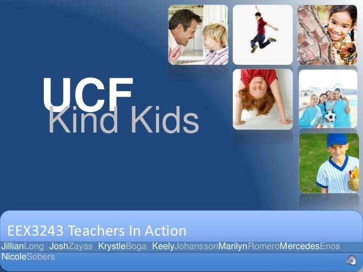 UCF<br />Kind Kids<br />EEX3243 Teachers In Action<br />JillianLong  JoshZayas  KrystleBoga  KeelyJohanssonMarilynRomeroMe...