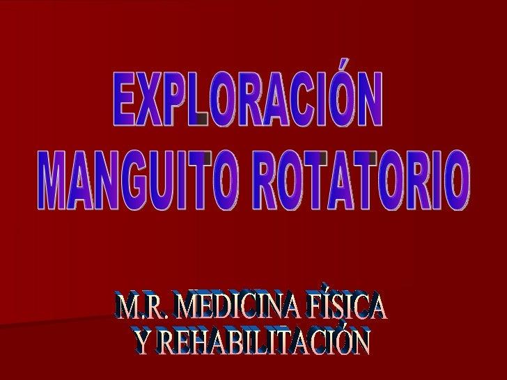 EXPLORACIÓN MANGUITO ROTATORIO M.R. MEDICINA FÍSICA Y REHABILITACIÓN