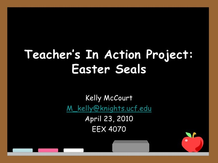 Teacher's In Action Project:Easter Seals<br />Kelly McCourt<br />M_kelly@knights.ucf.edu<br />April 23, 2010<br />EEX 4070...