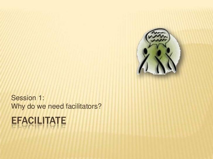 eFacilitate<br />Session 1: Why do we need facilitators?<br />