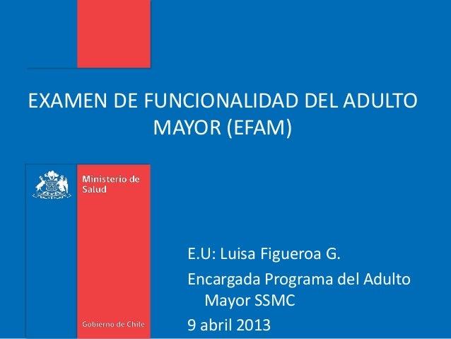 EXAMEN DE FUNCIONALIDAD DEL ADULTO MAYOR (EFAM) E.U: Luisa Figueroa G. Encargada Programa del Adulto Mayor SSMC 9 abril 20...