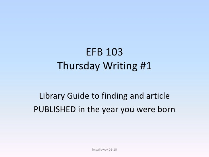 EFB 103Thursday Writing #1<br />Library Guide to finding an article<br />PUBLISHED in the year you were born<br />lmgallow...