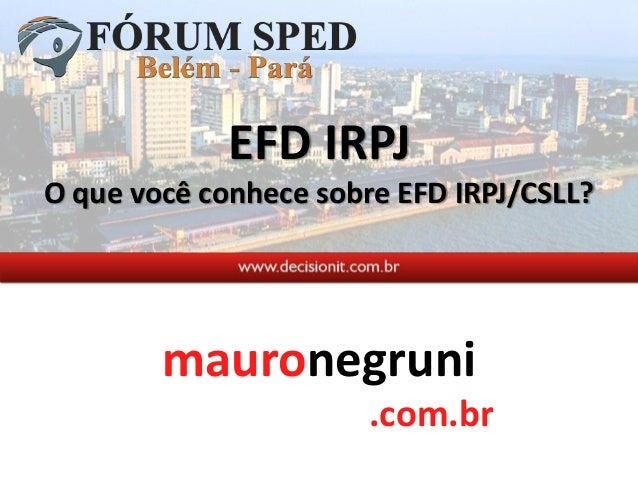 Mauro Negruni - Fórum SPED Belém - EFD IRPJ