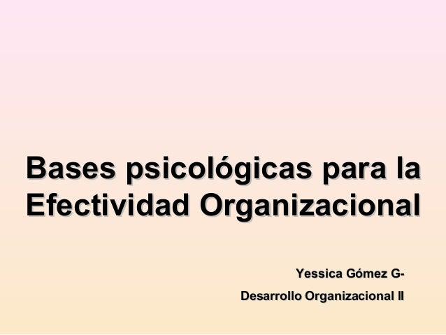 Bases psicológicas para la Efectividad Organizacional Yessica Gómez GDesarrollo Organizacional II