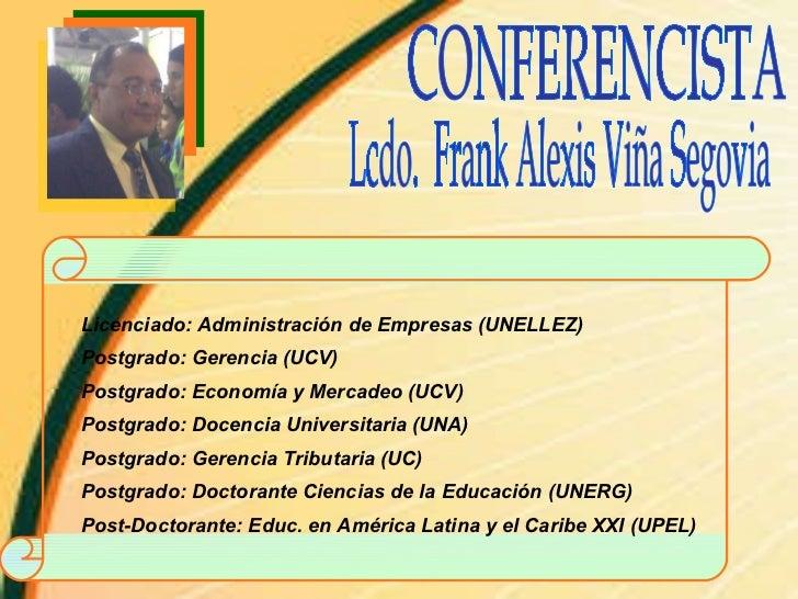 CONFERENCISTA Lcdo.  Frank Alexis Viña Segovia Licenciado: Administración de Empresas (UNELLEZ) Postgrado: Gerencia (UCV) ...