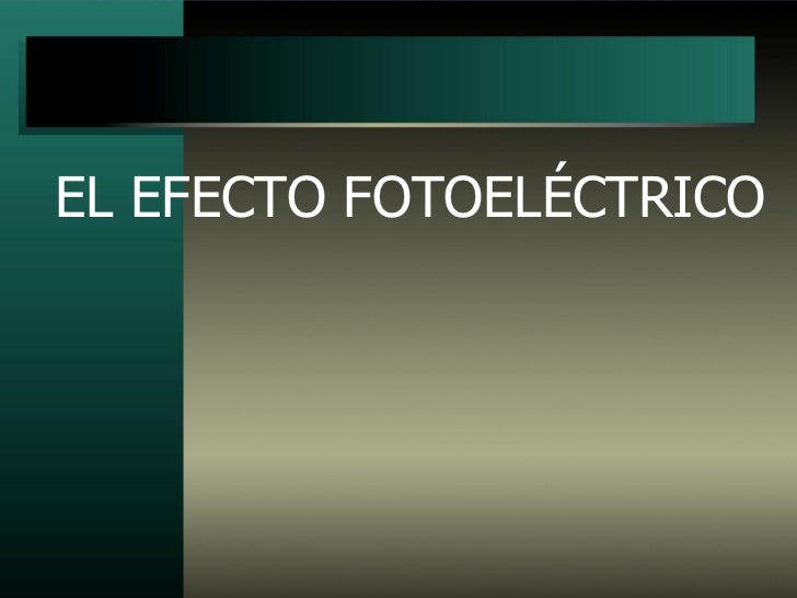 Efecto Fotoelectrico   http://fisicamoderna9.blogspot.com/