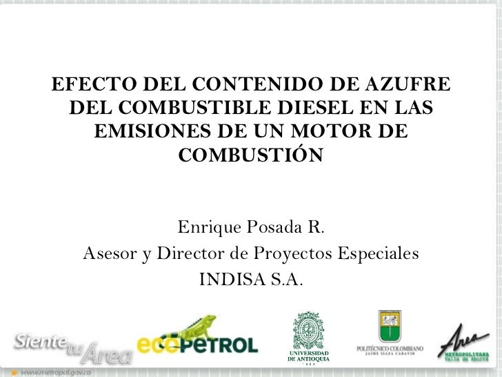 EFECTO DEL CONTENIDO DE AZUFRE DEL COMBUSTIBLE DIESEL EN LAS EMISIONES DE UN MOTOR DE COMBUSTIÓN Enrique Posada R. Asesor ...