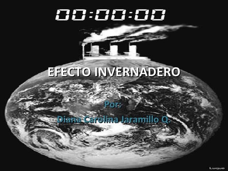 EFECTO INVERNADERO Por:  Diana Carolina Jaramillo Q.