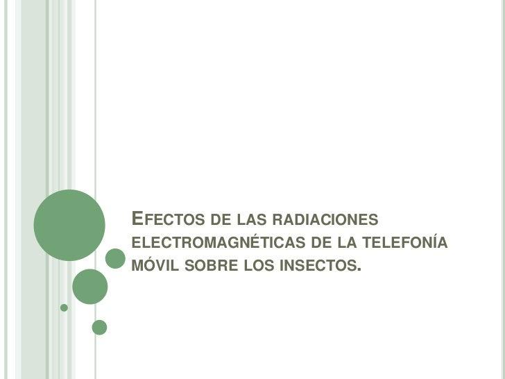 EFECTOS DE LAS RADIACIONESELECTROMAGNÉTICAS DE LA TELEFONÍAMÓVIL SOBRE LOS INSECTOS.
