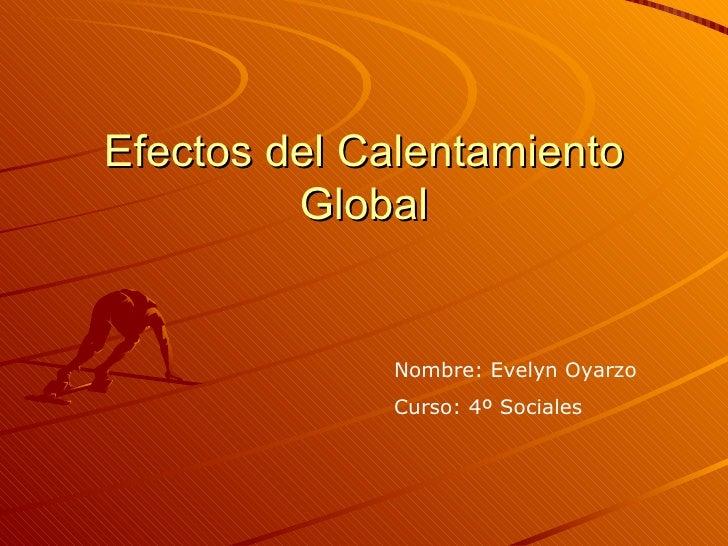 Efectos del Calentamiento Global Nombre: Evelyn Oyarzo Curso: 4º Sociales