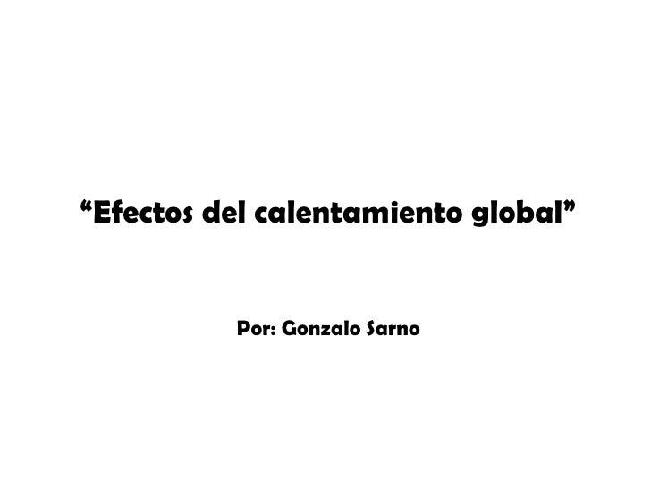 """"""" Efectos del calentamiento global"""" Por: Gonzalo Sarno"""