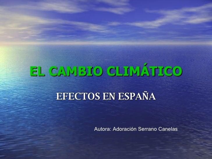 EL CAMBIO CLIMÁTICO EFECTOS EN ESPAÑA Autora: Adoración Serrano Canelas