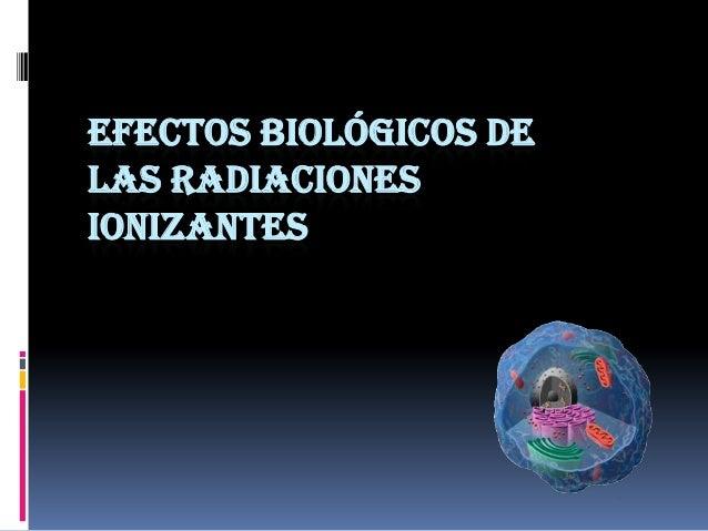 EFECTOS BIOLÓGICOS DELAS RADIACIONESIONIZANTES