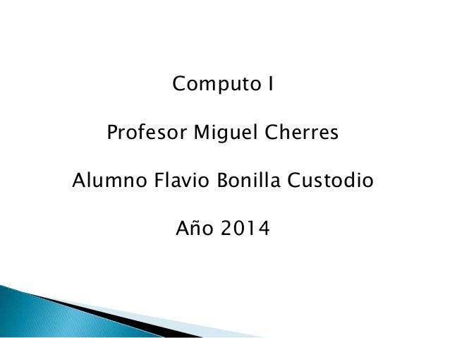Computo I Profesor Miguel Cherres Alumno Flavio Bonilla Custodio Año 2014