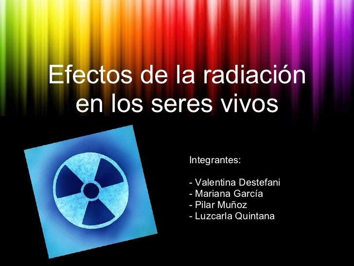 Efectos de la radiación en los seres vivos <ul><li>Integrantes: </li></ul><ul><li>- Valentina Destefani </li></ul><ul><li>...
