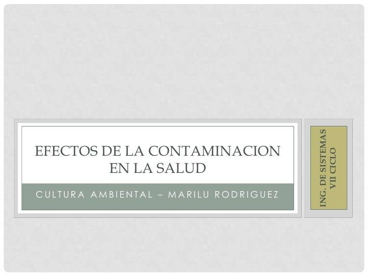 CULTURA AMBIENTAL – MARILU RODRIGUEZ<br />EFECTOS DE LA CONTAMINACION EN LA SALUD<br />ING. DE SISTEMAS VII CICLO<br />