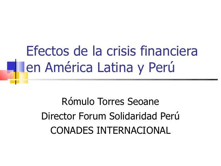 Efectos de la crisis financiera en América Latina y Perú  Rómulo Torres Seoane Director Forum Solidaridad Perú CONADES INT...