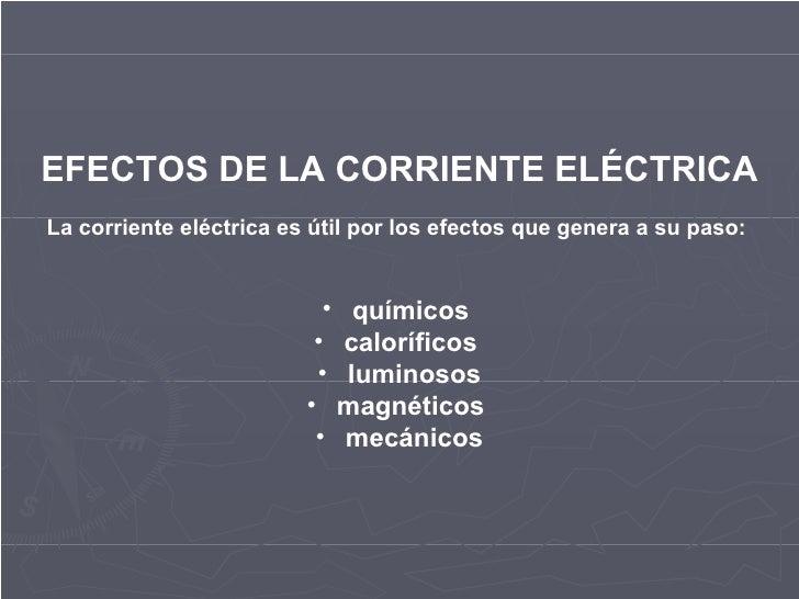 <ul><li>EFECTOS DE LA CORRIENTE ELÉCTRICA </li></ul><ul><li>La corriente eléctrica es útil por los efectos que genera a su...