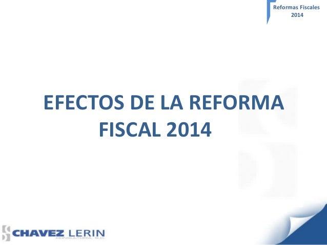 Reformas Fiscales 2014  EFECTOS DE LA REFORMA FISCAL 2014
