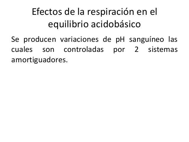 Efectos de la respiración en el  equilibrio acidobásico  Se producen variaciones de pH sanguíneo las  cuales son controlad...