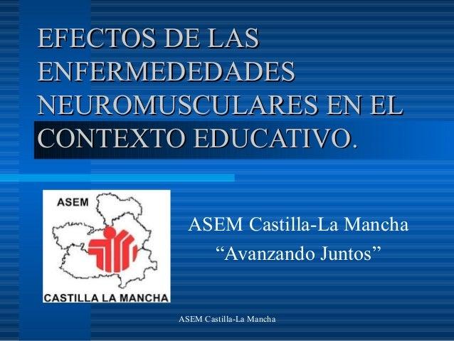 ASEM Castilla-La ManchaEFECTOS DE LASEFECTOS DE LASENFERMEDEDADESENFERMEDEDADESNEUROMUSCULARES EN ELNEUROMUSCULARES EN ELC...