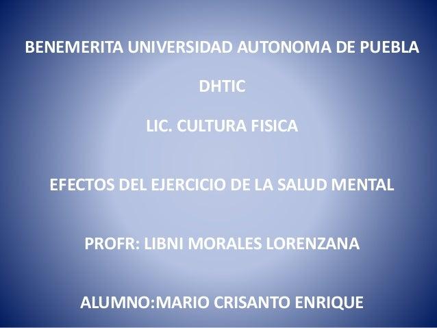 BENEMERITA UNIVERSIDAD AUTONOMA DE PUEBLA DHTIC LIC. CULTURA FISICA EFECTOS DEL EJERCICIO DE LA SALUD MENTAL PROFR: LIBNI ...