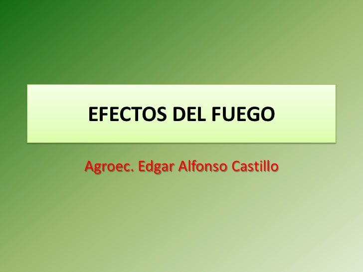 EFECTOS DEL FUEGO  Agroec. Edgar Alfonso Castillo