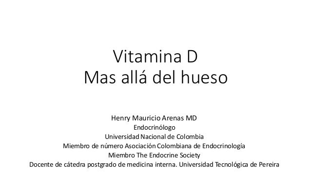 Vitamina D Mas allá del hueso Henry Mauricio Arenas MD Endocrinólogo Universidad Nacional de Colombia Miembro de número As...