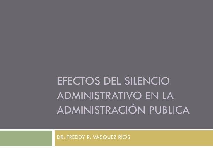 EFECTOS DEL SILENCIOADMINISTRATIVO EN LAADMINISTRACIÓN PUBLICADR: FREDDY R. VASQUEZ RIOS