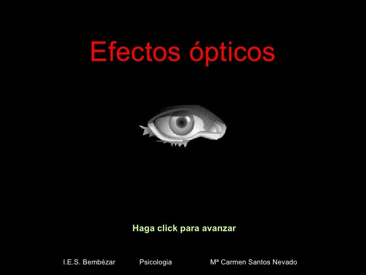 Efectos ópticos Haga click para avanzar I.E.S. Bembézar  Psicologia  Mª Carmen Santos Nevado