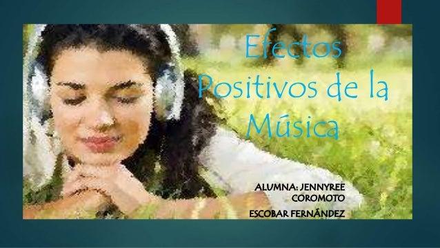 Efectos Positivos de la Música ALUMNA: JENNYREE COROMOTO ESCOBAR FERNÁNDEZ