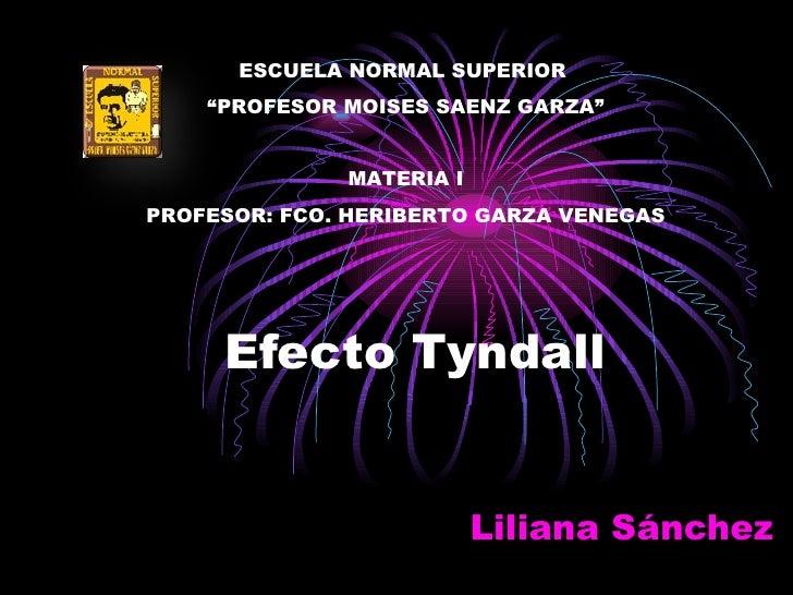 """Efecto Tyndall Liliana Sánchez  ESCUELA NORMAL SUPERIOR  """" PROFESOR MOISES SAENZ GARZA"""" MATERIA I PROFESOR: FCO. HERIBERTO..."""