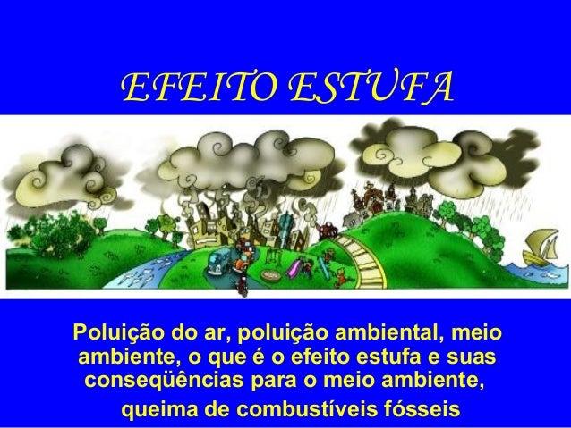 EFEITO ESTUFA  Poluição do ar, poluição ambiental, meio ambiente, o que é o efeito estufa e suas conseqüências para o meio...