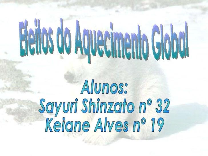 Efeitos do Aquecimento Global Alunos:  Sayuri Shinzato nº 32 Keiane Alves nº 19