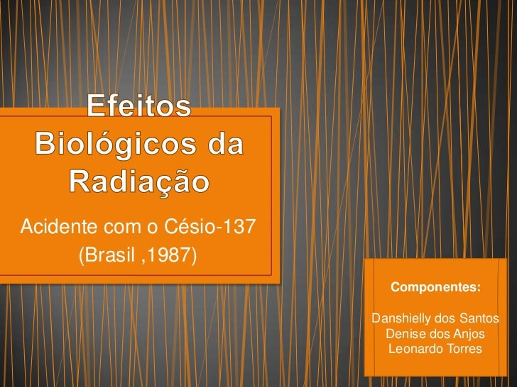 Acidente com o Césio-137      (Brasil ,1987)                              Componentes:                           Danshiell...