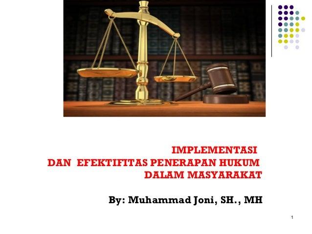 """IMPLEMENTASIDAN EFEKTIFITAS PENERAPAN HUKUMDALAM MASYARAKATBy: Muhammad Joni, SH., MH1""""IMPLEMENTASI DAN EFEKTIFITASPENERAP..."""