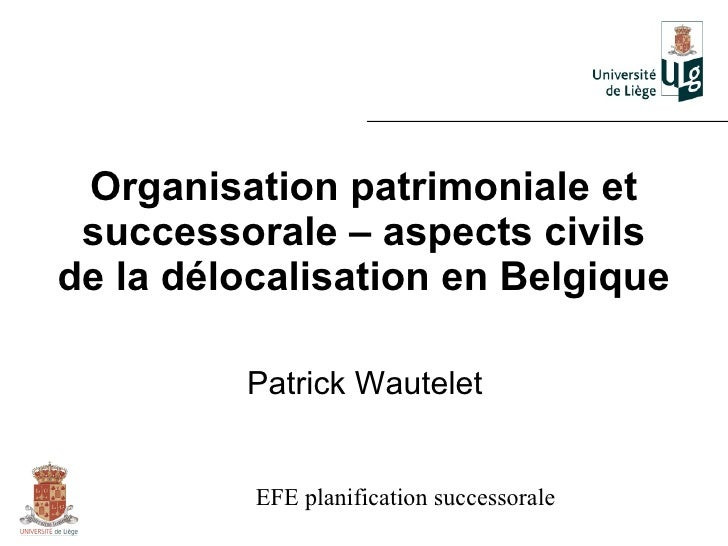 Organisation patrimoniale et successorale – aspects civilsde la délocalisation en Belgique         Patrick Wautelet       ...