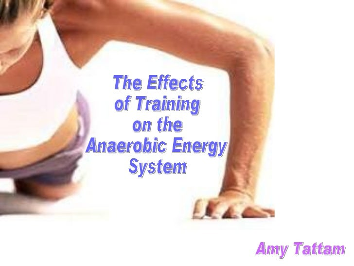 The Effects  of Training  on the  Anaerobic Energy  System Amy Tattam
