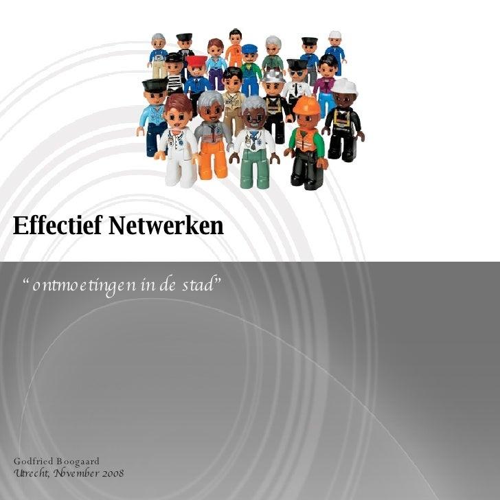 """Effectief Netwerken """" ontmoetingen in de stad"""" Godfried Boogaard Utrecht, November 2008"""