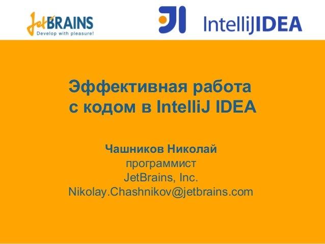 Эффективная работас кодом в IntelliJ IDEAЧашников НиколайпрограммистJetBrains, Inc.Nikolay.Chashnikov@jetbrains.com