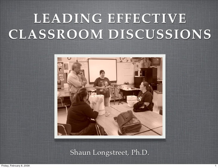 LEADING EFFECTIVE      CLASSROOM DISCUSSIONS                                Shaun Longstreet, Ph.D. Friday, February 8, 20...