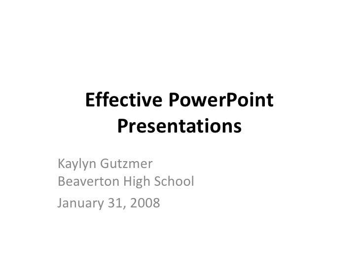 Effective PowerPoint         Presentations Kaylyn Gutzmer Beaverton High School January 31, 2008