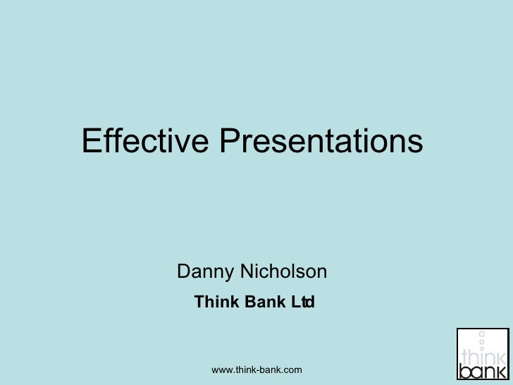 Effective Presentations Danny Nicholson Think Bank Ltd