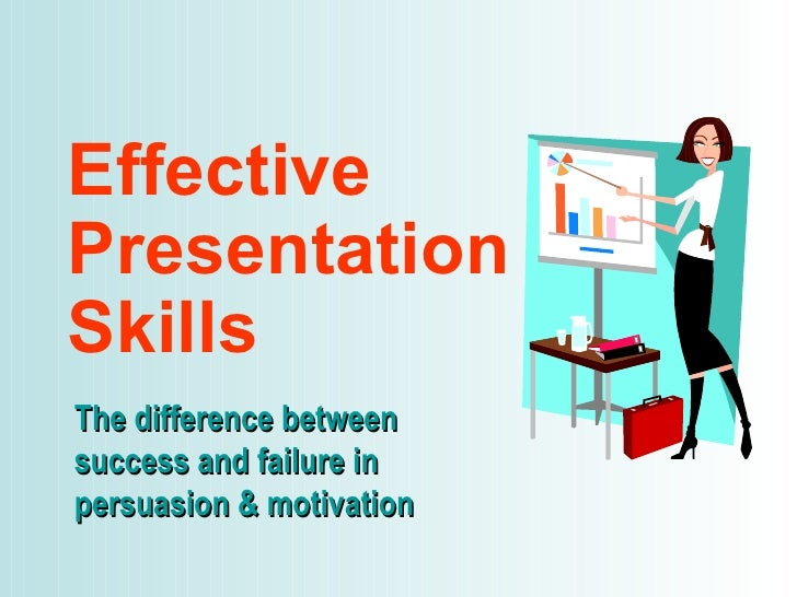 Effective Presentation Skills The difference between success and failure in persuasion & motivation
