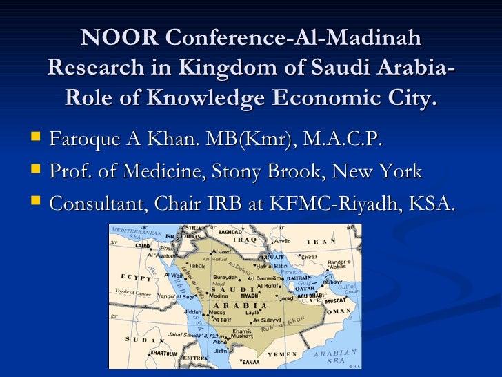 NOOR Conference-Al-Madinah Research in Kingdom of Saudi Arabia-Role of Knowledge Economic City. <ul><li>Faroque A Khan. MB...