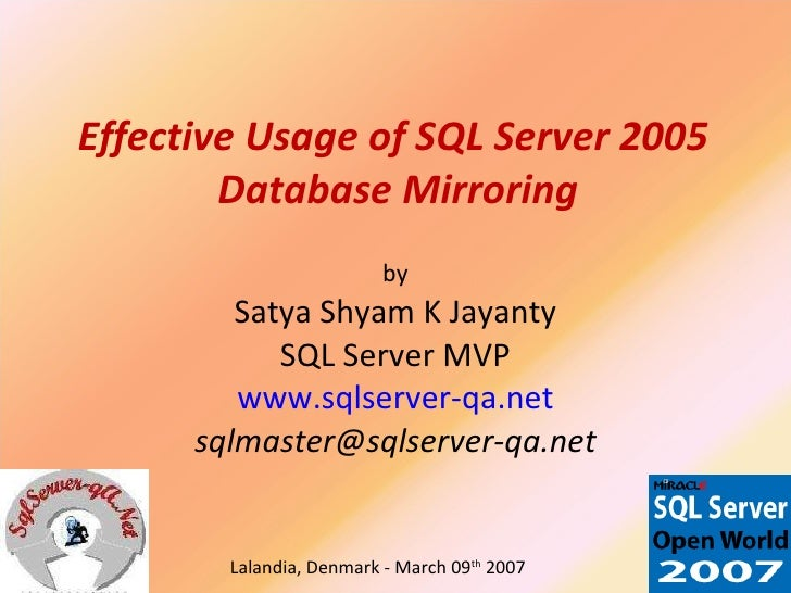 Effective Usage of SQL Server 2005  Database Mirroring by Satya Shyam K Jayanty SQL Server MVP www.sqlserver-qa.net [email...