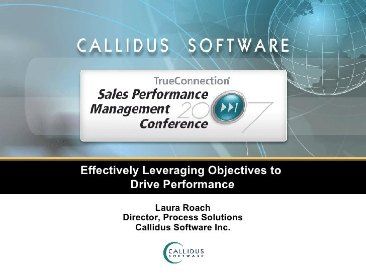 Effectively Leveraging Objectives to  Drive Performance Laura Roach Director, Process Solutions Callidus Software Inc.