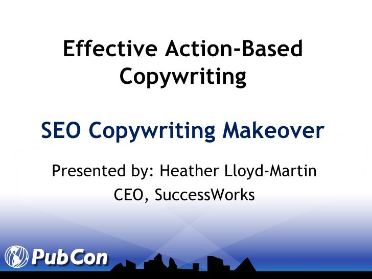 Effective Action-Based Copywriting SEO Copywriting Makeover Presented by: Heather Lloyd-Martin CEO, SuccessWorks
