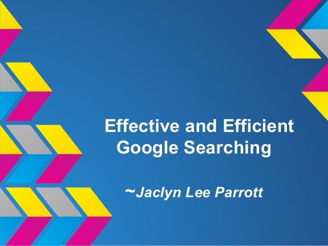 Effective and EfficientGoogle Searching~Jaclyn Lee Parrott