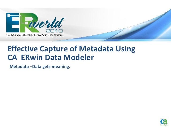 Effective Capture of Metadata UsingCA ERwin Data ModelerMetadata –Data gets meaning.